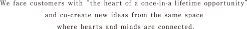 """We face customers with """"the heart of a once in -a lifetime opportunity"""" and co-create new ideas from the same space where hearts and hears are connected."""